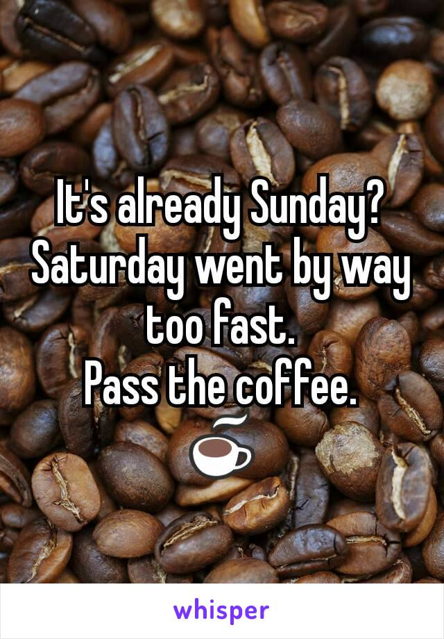 It's already Sunday? Saturday went by way too fast. Pass the coffee. ☕