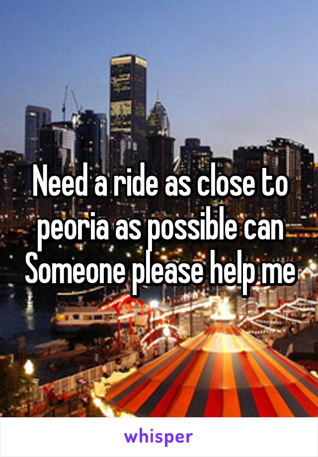 Need a ride as close to peoria as possible can Someone please help me
