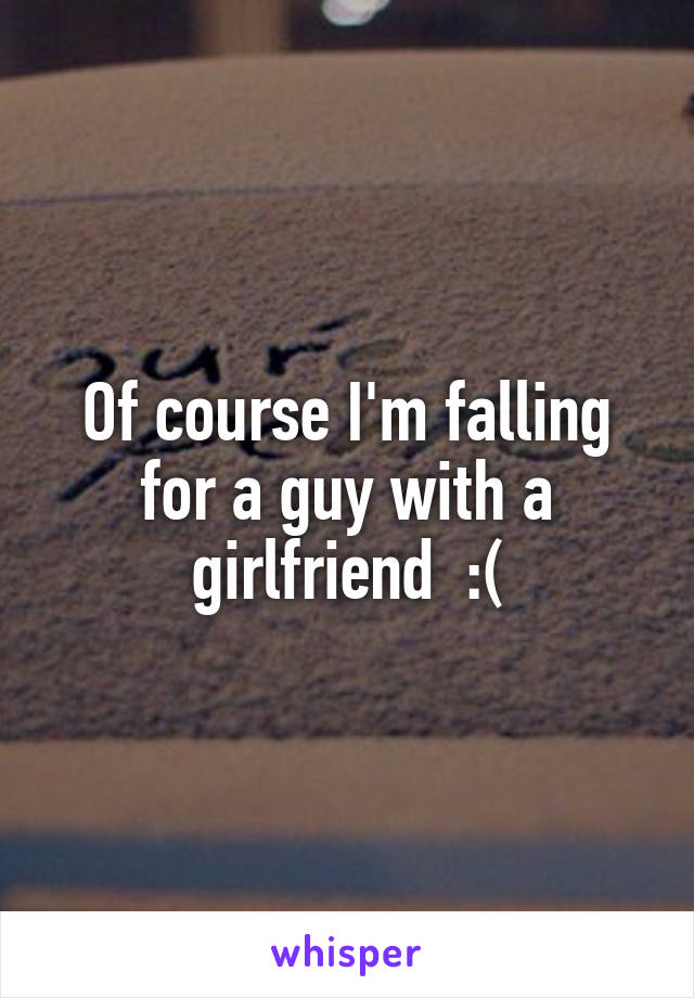 Of course I'm falling for a guy with a girlfriend  :(