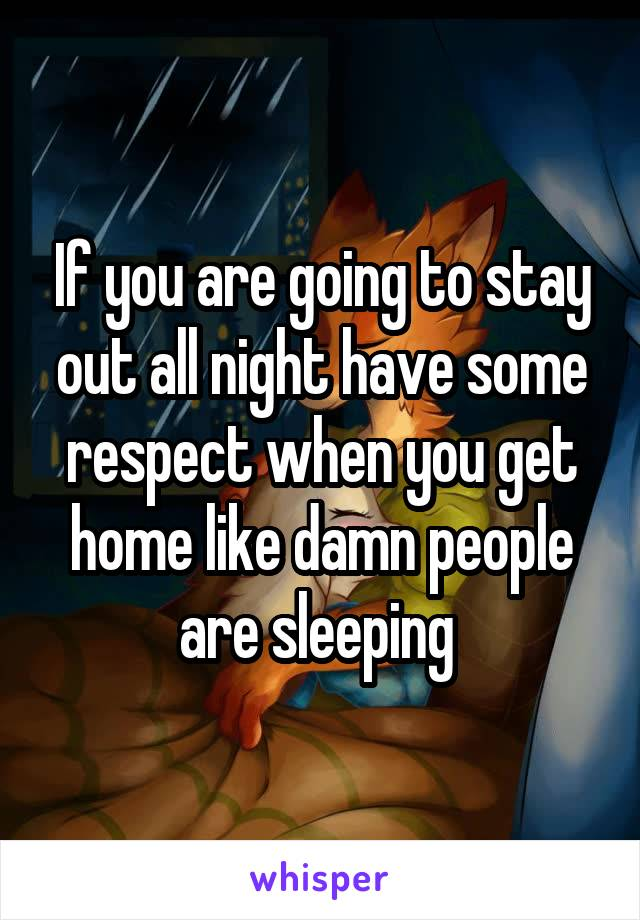 If you are going to stay out all night have some respect when you get home like damn people are sleeping