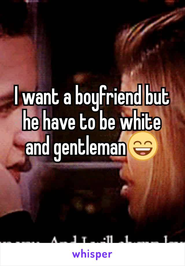 I want a boyfriend but he have to be white and gentleman😄