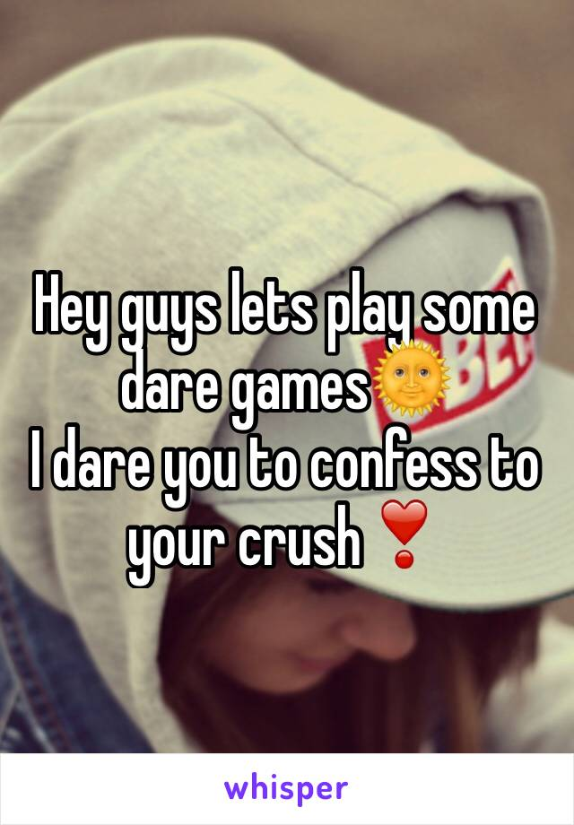 Hey guys lets play some dare games🌞  I dare you to confess to your crush❣