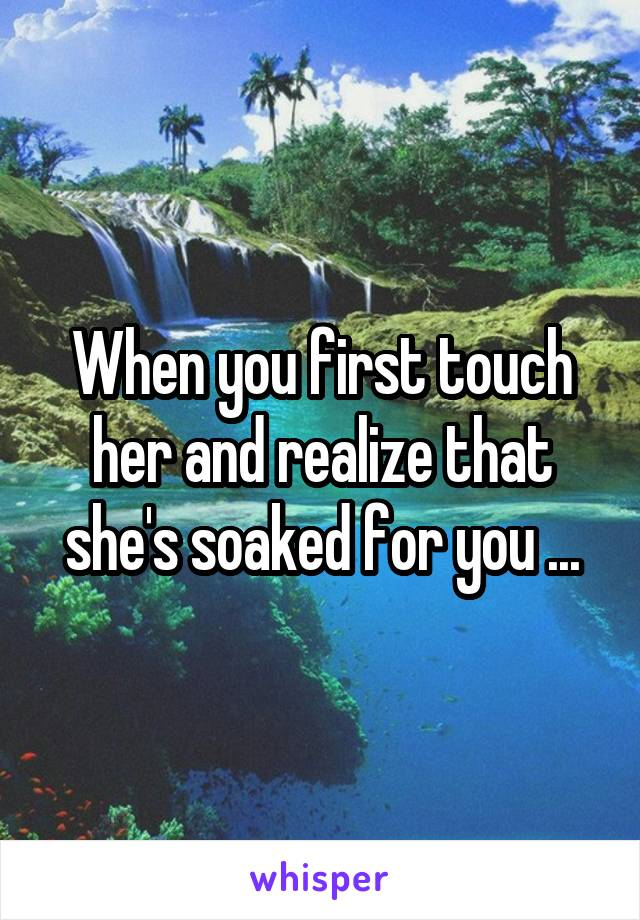 When you first touch her and realize that she's soaked for you ...