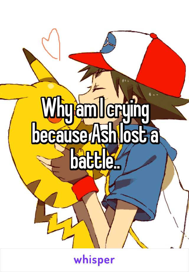 Why am I crying because Ash lost a battle..