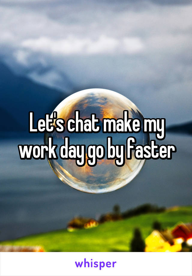 Let's chat make my work day go by faster