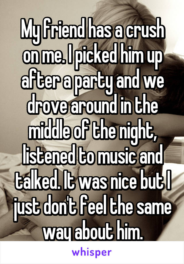 My friend has a crush on me. I picked him up after a party and we drove around in the middle of the night, listened to music and talked. It was nice but I just don't feel the same way about him.