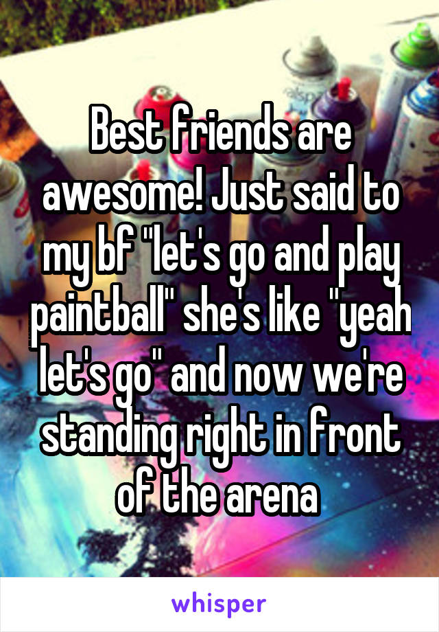 "Best friends are awesome! Just said to my bf ""let's go and play paintball"" she's like ""yeah let's go"" and now we're standing right in front of the arena"