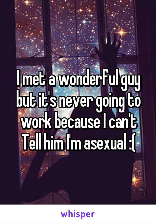 I met a wonderful guy but it's never going to work because I can't Tell him I'm asexual :(