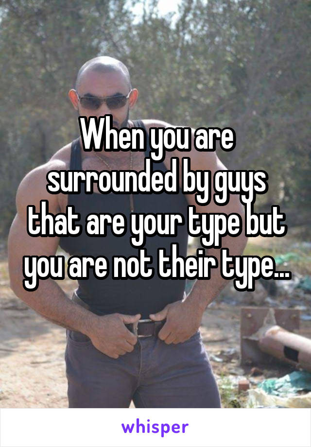 When you are surrounded by guys that are your type but you are not their type...