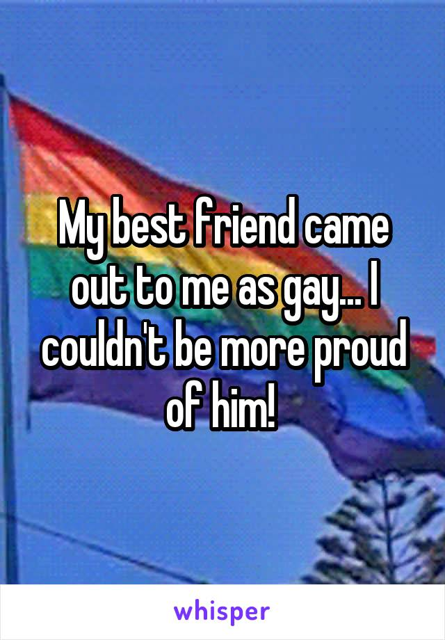 My best friend came out to me as gay... I couldn't be more proud of him!