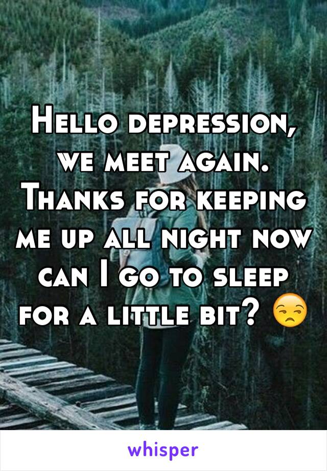 Hello depression, we meet again. Thanks for keeping me up all night now can I go to sleep for a little bit? 😒