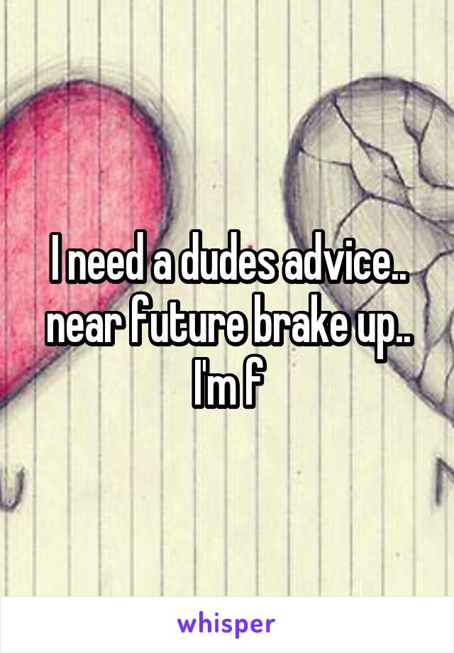 I need a dudes advice.. near future brake up.. I'm f