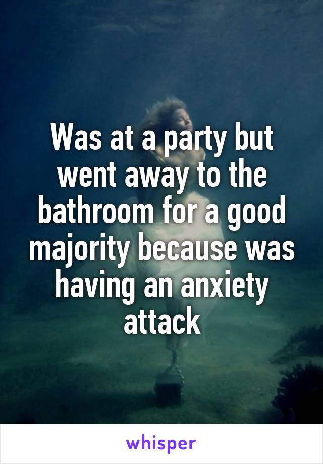 Was at a party but went away to the bathroom for a good majority because was having an anxiety attack