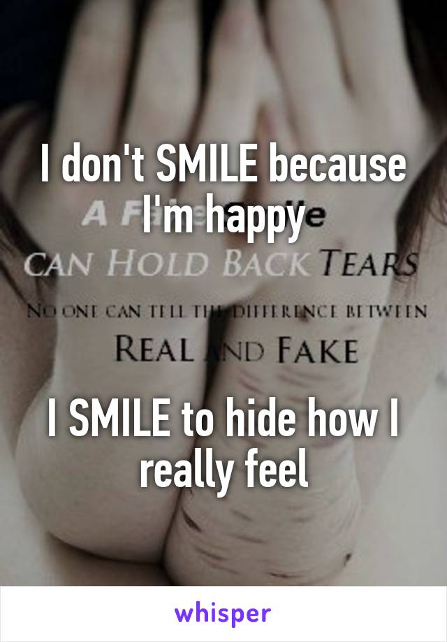 I don't SMILE because I'm happy    I SMILE to hide how I really feel
