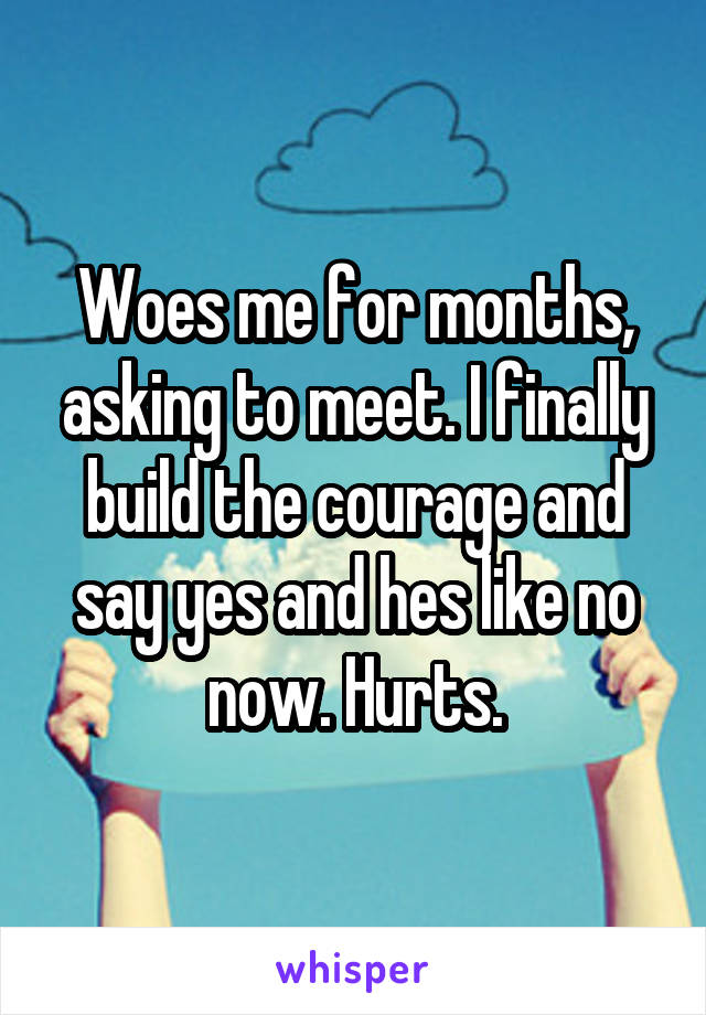 Woes me for months, asking to meet. I finally build the courage and say yes and hes like no now. Hurts.