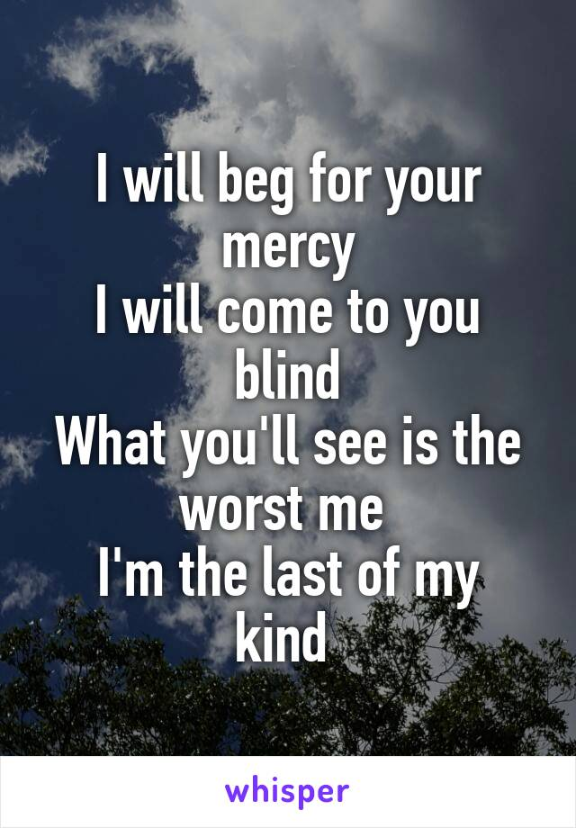 I will beg for your mercy I will come to you blind What you'll see is the worst me  I'm the last of my kind