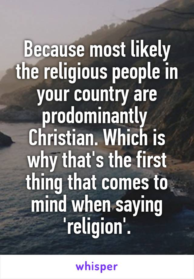Because most likely the religious people in your country are prodominantly  Christian. Which is why that's the first thing that comes to mind when saying 'religion'.
