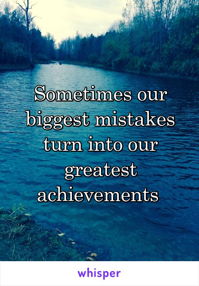 Sometimes our biggest mistakes turn into our greatest achievements
