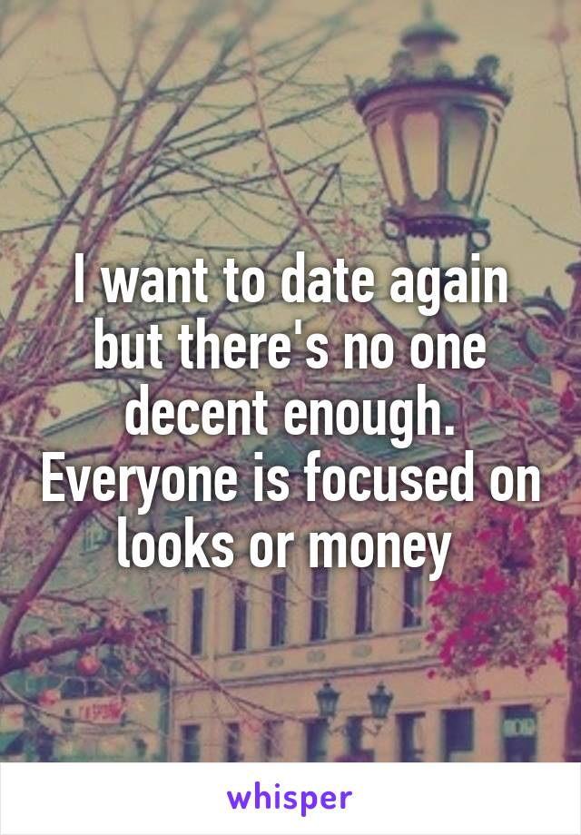 I want to date again but there's no one decent enough. Everyone is focused on looks or money