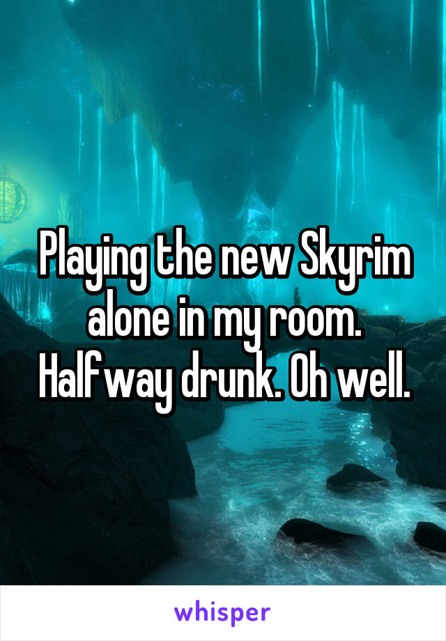 Playing the new Skyrim alone in my room. Halfway drunk. Oh well.