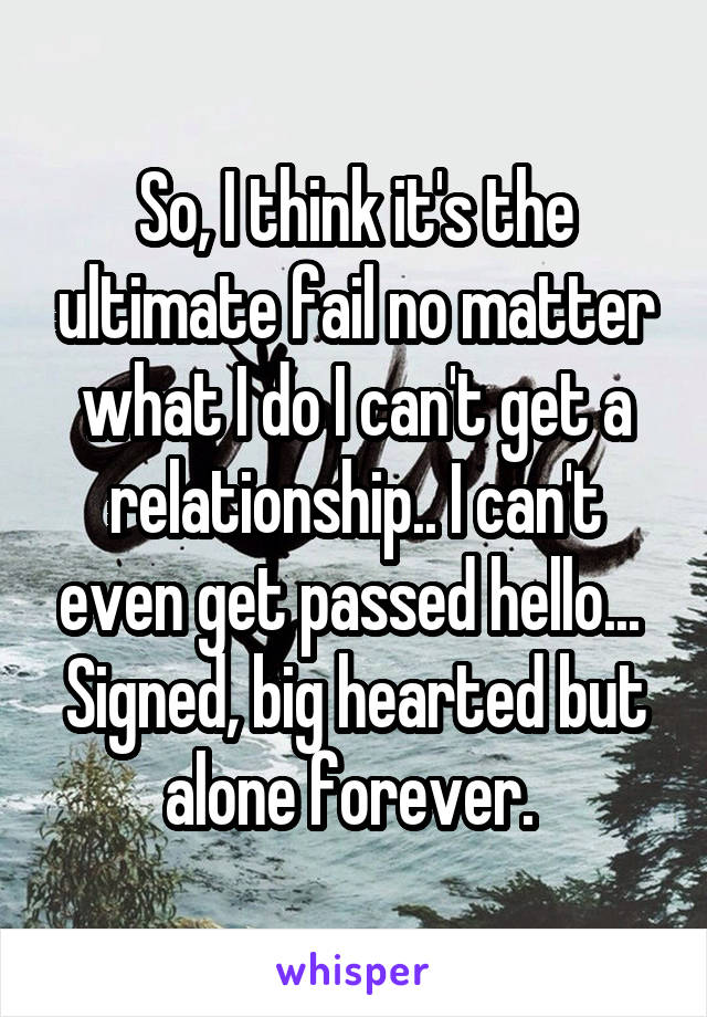 So, I think it's the ultimate fail no matter what I do I can't get a relationship.. I can't even get passed hello...  Signed, big hearted but alone forever.