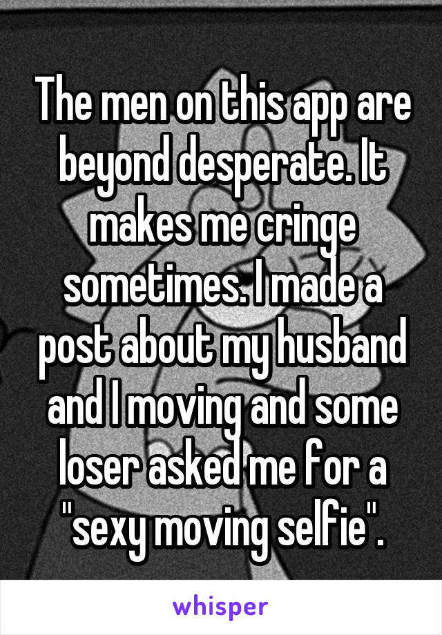 """The men on this app are beyond desperate. It makes me cringe sometimes. I made a post about my husband and I moving and some loser asked me for a """"sexy moving selfie""""."""