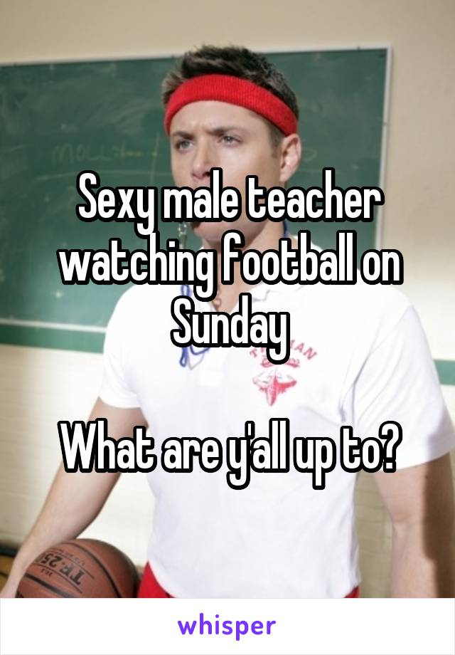 Sexy male teacher watching football on Sunday  What are y'all up to?