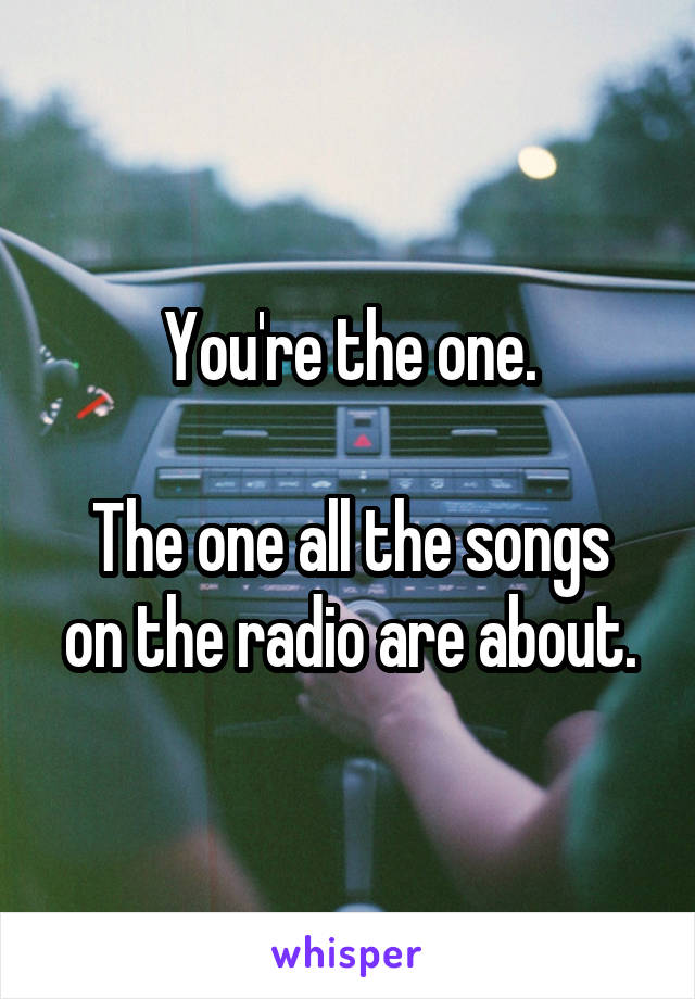 You're the one.  The one all the songs on the radio are about.