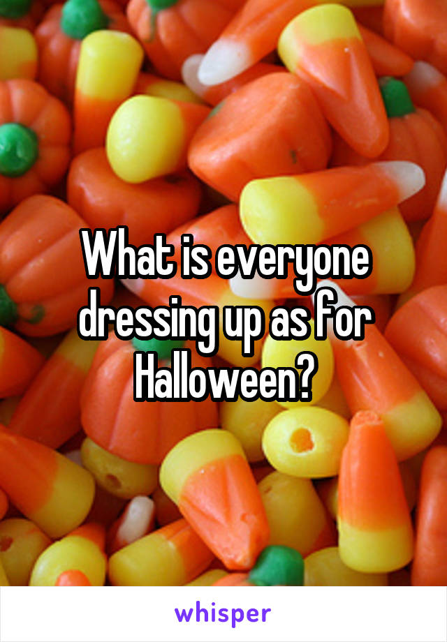 What is everyone dressing up as for Halloween?