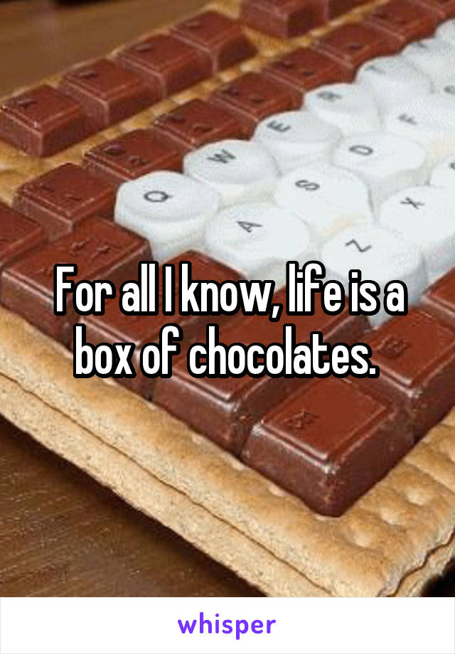 For all I know, life is a box of chocolates.