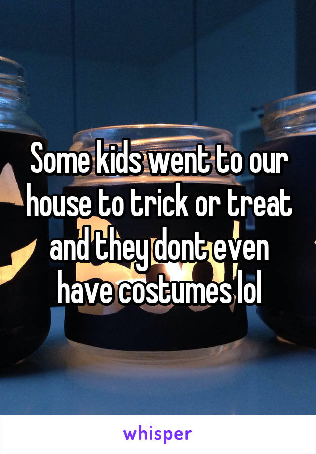 Some kids went to our house to trick or treat and they dont even have costumes lol