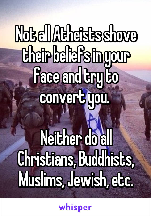 Not all Atheists shove their beliefs in your face and try to convert you.   Neither do all Christians, Buddhists, Muslims, Jewish, etc.