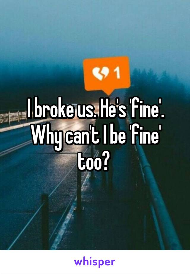 I broke us. He's 'fine'. Why can't I be 'fine' too?
