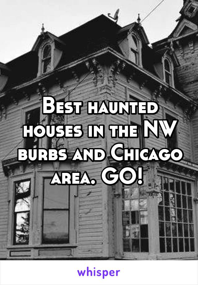 Best haunted houses in the NW burbs and Chicago area. GO!