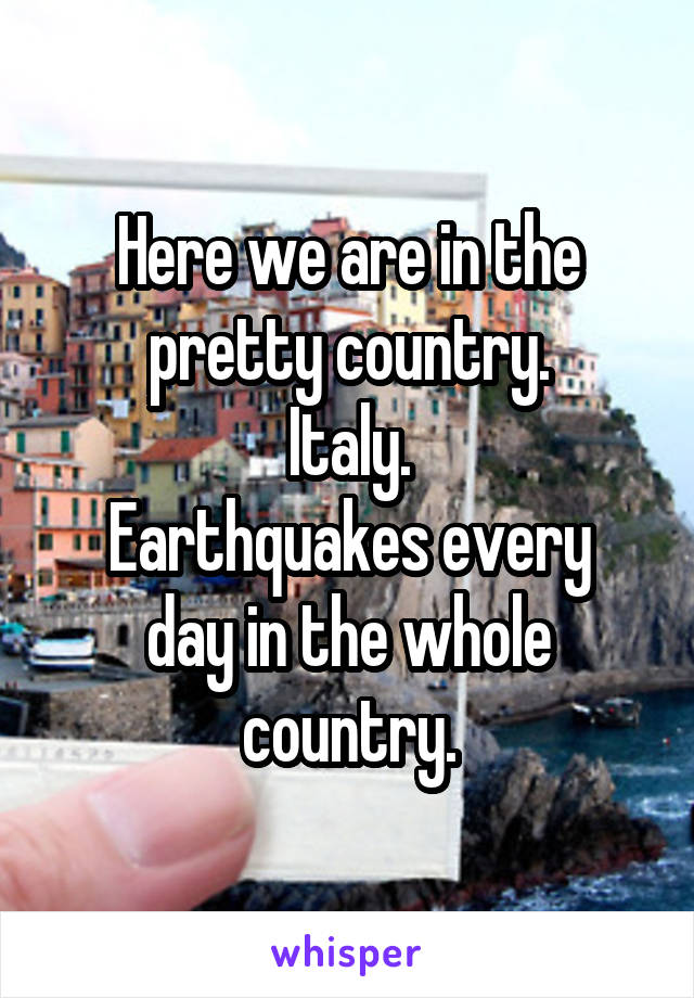 Here we are in the pretty country. Italy. Earthquakes every day in the whole country.