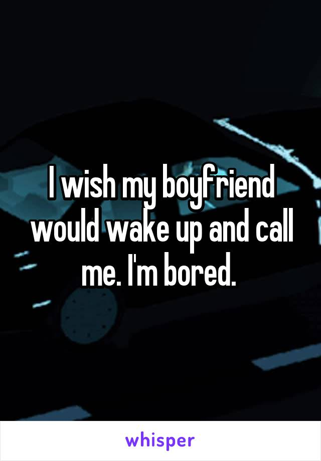 I wish my boyfriend would wake up and call me. I'm bored.