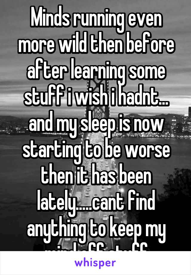 Minds running even more wild then before after learning some stuff i wish i hadnt... and my sleep is now starting to be worse then it has been lately.....cant find anything to keep my mind off stuff