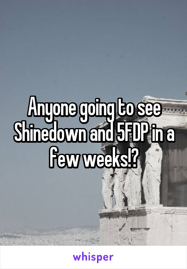 Anyone going to see Shinedown and 5FDP in a few weeks!?