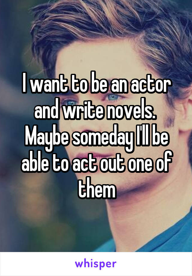 I want to be an actor and write novels.  Maybe someday I'll be able to act out one of them