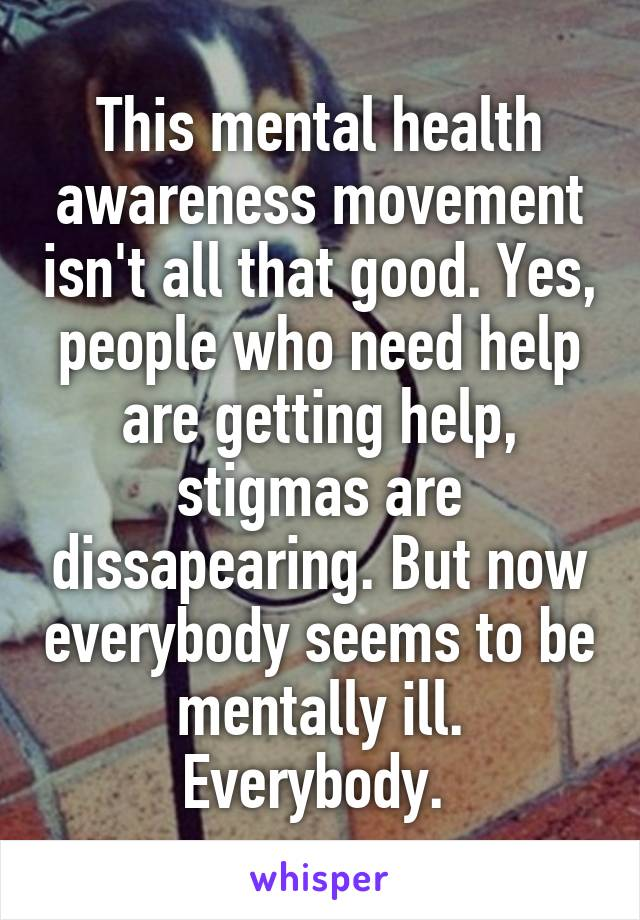 This mental health awareness movement isn't all that good. Yes, people who need help are getting help, stigmas are dissapearing. But now everybody seems to be mentally ill. Everybody.