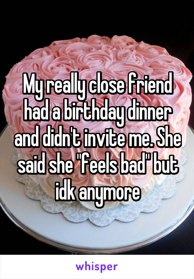 """My really close friend had a birthday dinner and didn't invite me. She said she """"feels bad"""" but idk anymore"""