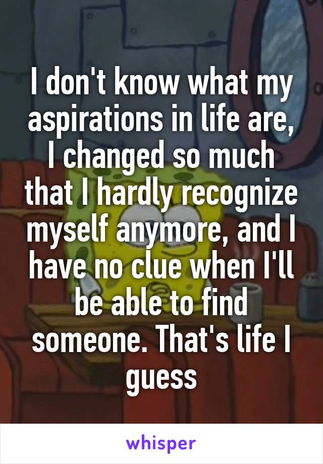 I don't know what my aspirations in life are, I changed so much that I hardly recognize myself anymore, and I have no clue when I'll be able to find someone. That's life I guess