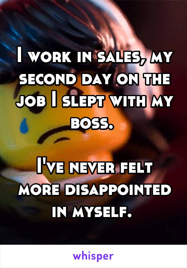 I work in sales, my second day on the job I slept with my boss.   I've never felt more disappointed in myself.