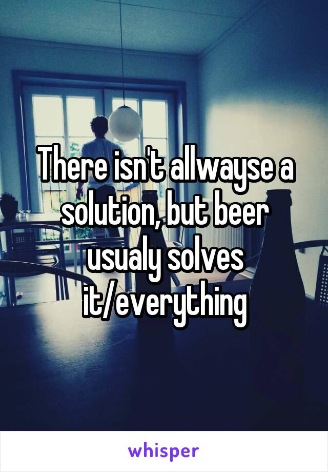 There isn't allwayse a solution, but beer usualy solves it/everything