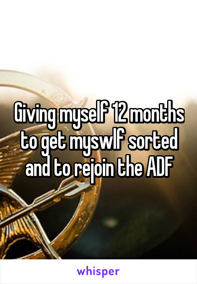 Giving myself 12 months to get myswlf sorted and to rejoin the ADF