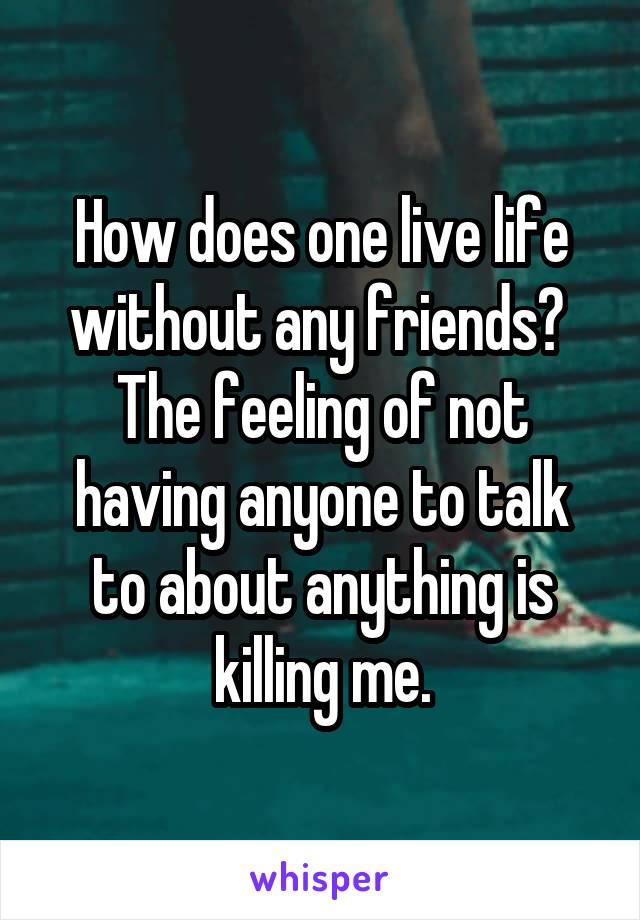 How does one live life without any friends?  The feeling of not having anyone to talk to about anything is killing me.