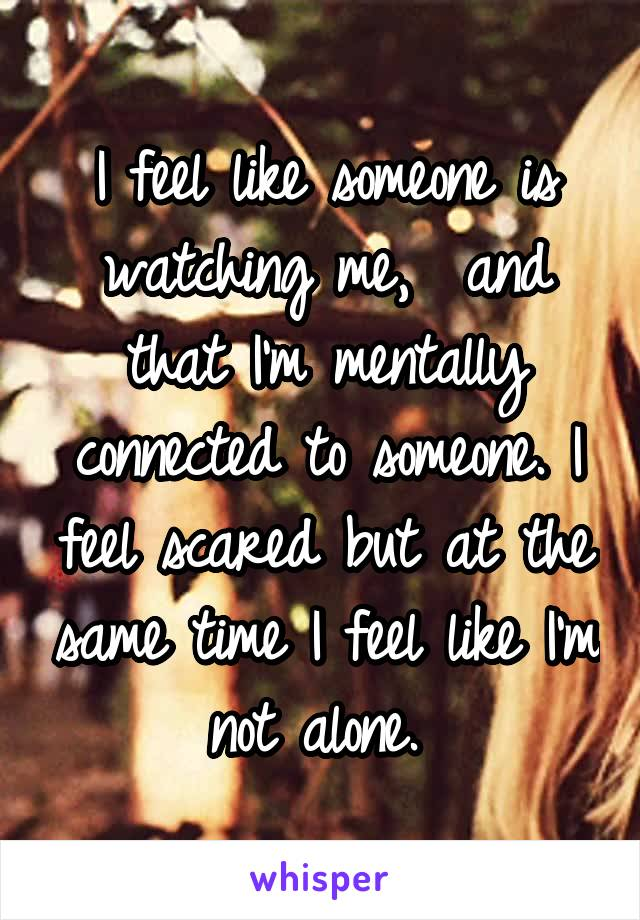I feel like someone is watching me,  and that I'm mentally connected to someone. I feel scared but at the same time I feel like I'm not alone.