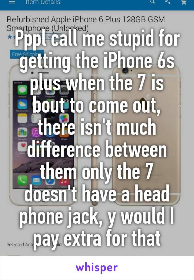Pppl call me stupid for getting the iPhone 6s plus when the 7 is bout to come out, there isn't much difference between them only the 7 doesn't have a head phone jack, y would I pay extra for that