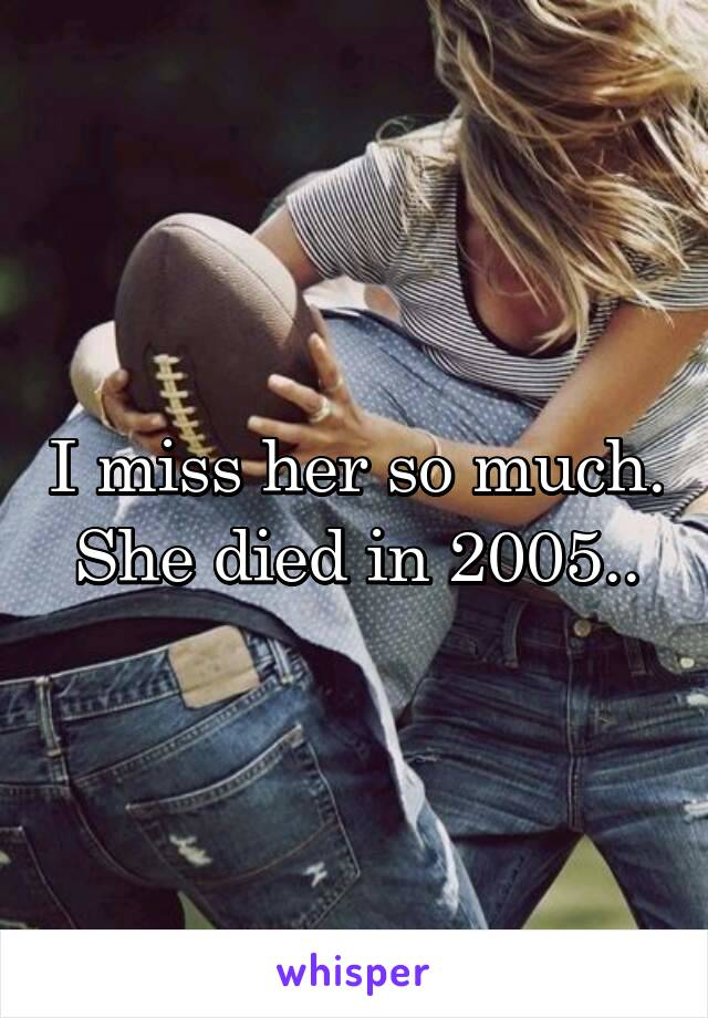 I miss her so much. She died in 2005..