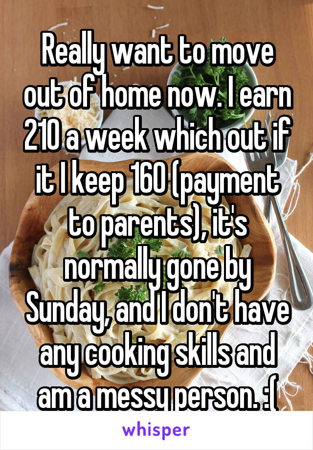 Really want to move out of home now. I earn 210 a week which out if it I keep 160 (payment to parents), it's normally gone by Sunday, and I don't have any cooking skills and am a messy person. :(